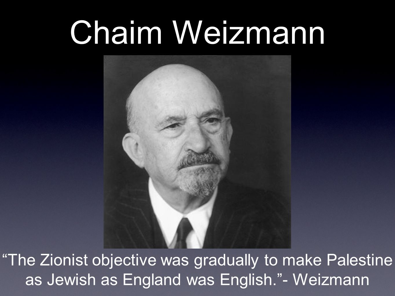 Chaim Weizmann The Zionist objective was gradually to make Palestine as Jewish as England was English.- Weizmann