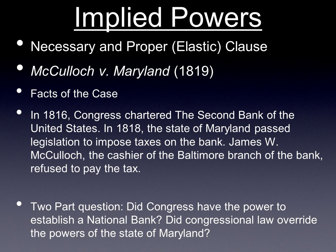 Implied Powers Necessary and Proper (Elastic) Clause McCulloch v. Maryland (1819) Facts of the Case In 1816, Congress chartered The Second Bank of the