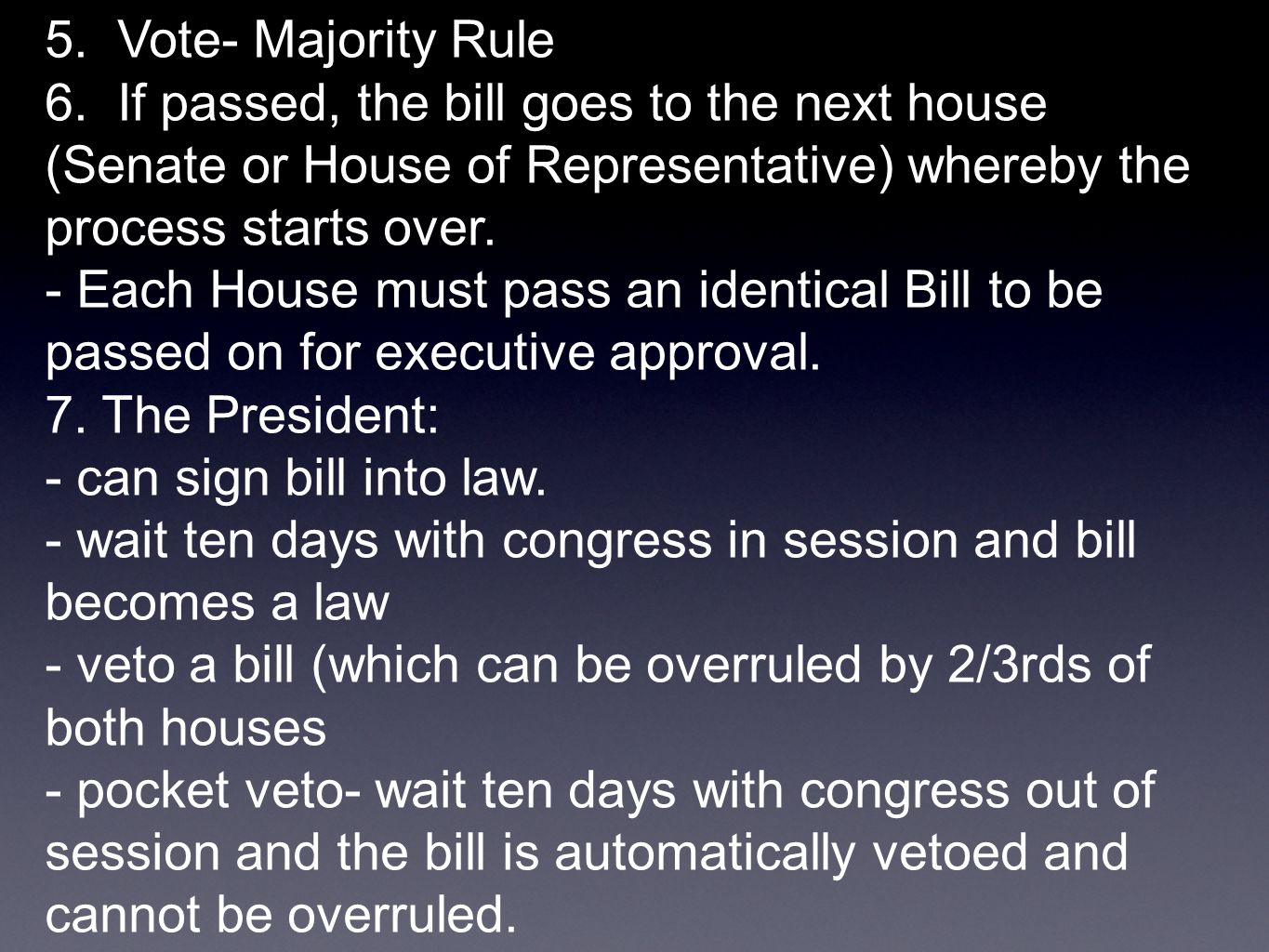 5. Vote- Majority Rule 6. If passed, the bill goes to the next house (Senate or House of Representative) whereby the process starts over. - Each House