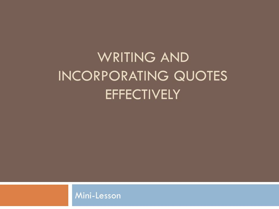 WRITING AND INCORPORATING QUOTES EFFECTIVELY Mini-Lesson