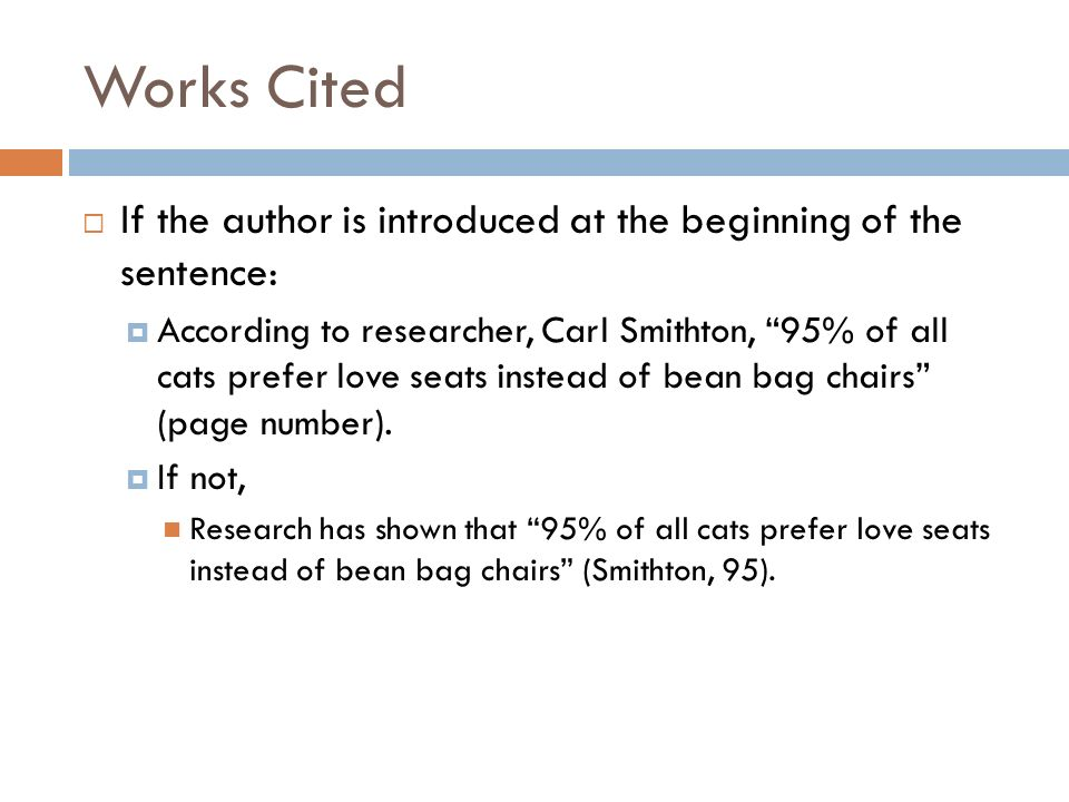 Works Cited If the author is introduced at the beginning of the sentence: According to researcher, Carl Smithton, 95% of all cats prefer love seats in