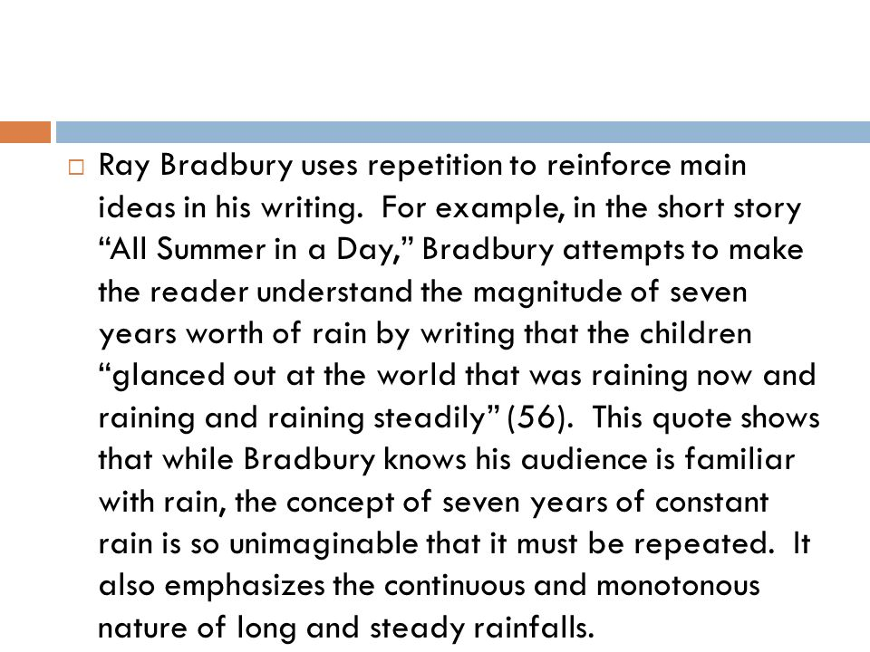 Ray Bradbury uses repetition to reinforce main ideas in his writing. For example, in the short story All Summer in a Day, Bradbury attempts to make th