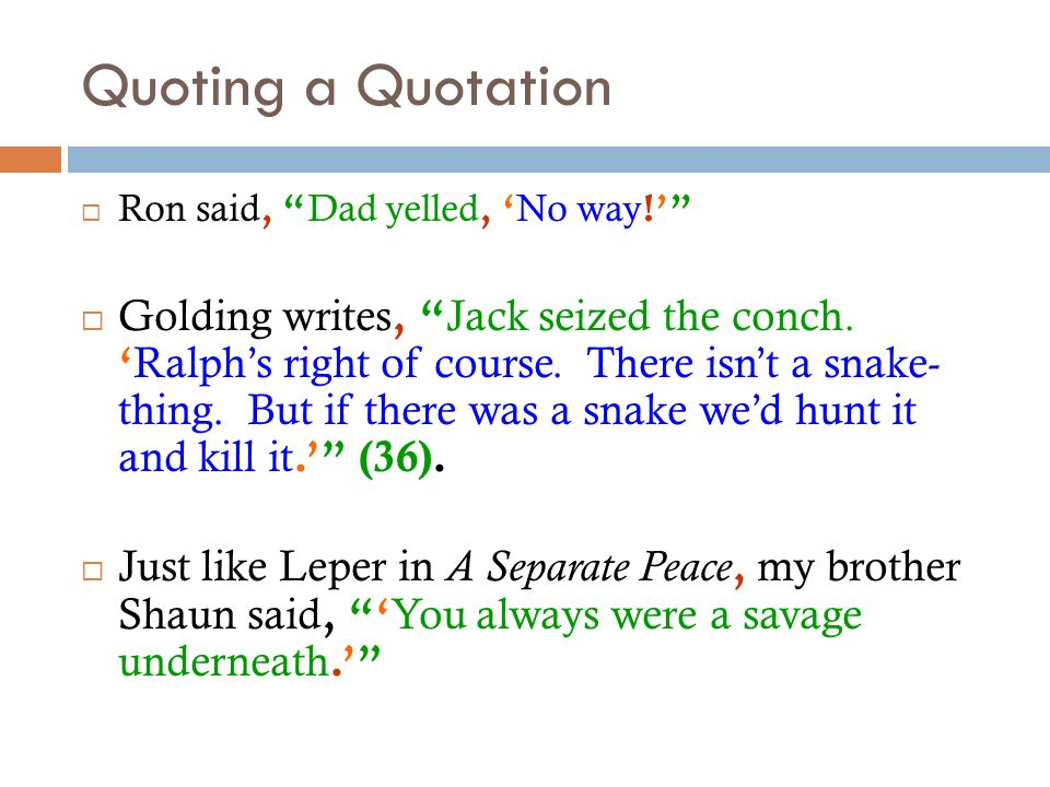 Quoting a Quotation Ron said, Dad yelled, No way ! Golding writes, Jack seized the conch. Ralphs right of course. There isnt a snake- thing. But if th
