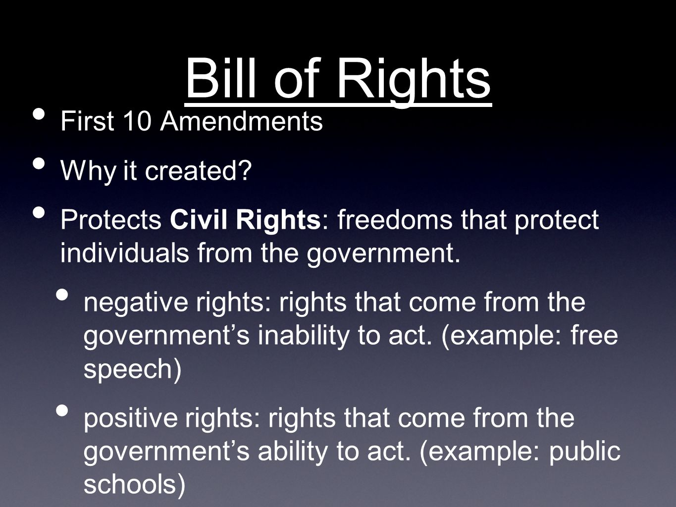 Bill of Rights First 10 Amendments Why it created? Protects Civil Rights: freedoms that protect individuals from the government. negative rights: righ