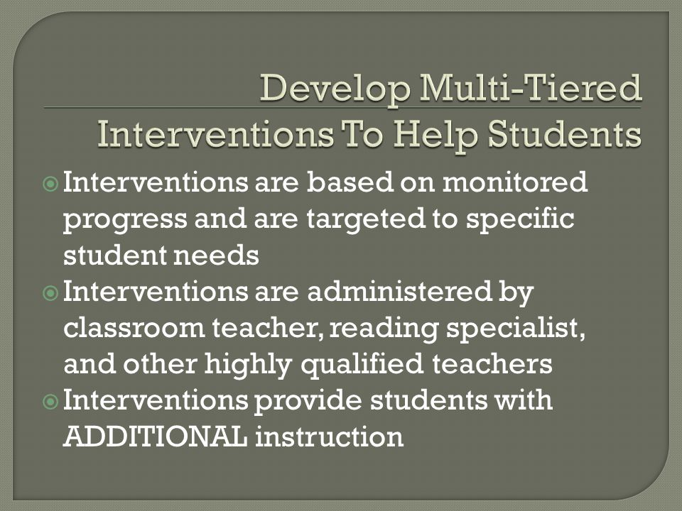 Interventions are based on monitored progress and are targeted to specific student needs Interventions are administered by classroom teacher, reading