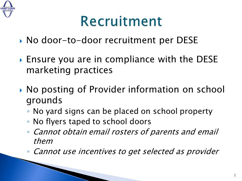 No door-to-door recruitment per DESE Ensure you are in compliance with the DESE marketing practices No posting of Provider information on school grounds No yard signs can be placed on school property No flyers taped to school doors Cannot obtain email rosters of parents and email them Cannot use incentives to get selected as provider 2