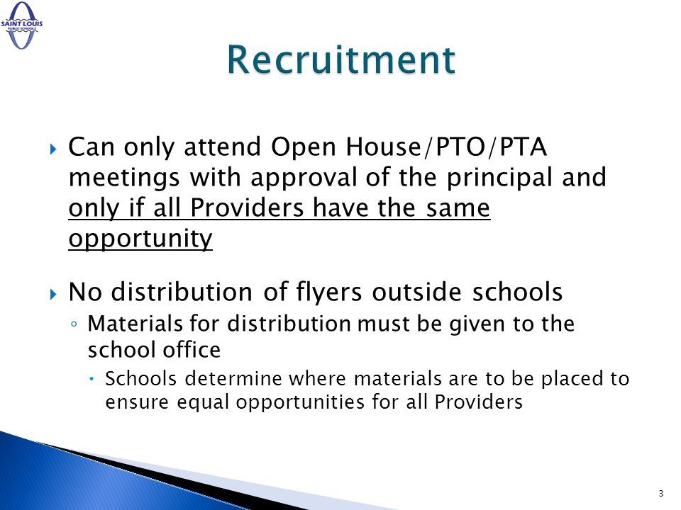 Can only attend Open House/PTO/PTA meetings with approval of the principal and only if all Providers have the same opportunity No distribution of flyers outside schools Materials for distribution must be given to the school office Schools determine where materials are to be placed to ensure equal opportunities for all Providers 3