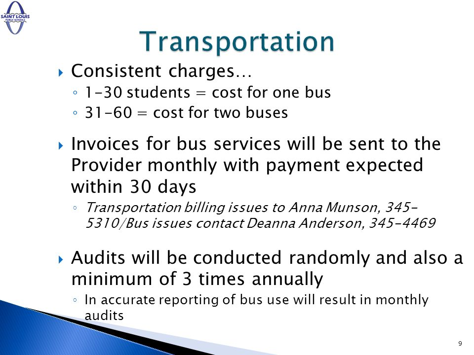 Consistent charges… 1-30 students = cost for one bus 31-60 = cost for two buses Invoices for bus services will be sent to the Provider monthly with payment expected within 30 days Transportation billing issues to Anna Munson, 345- 5310/Bus issues contact Deanna Anderson, 345-4469 Audits will be conducted randomly and also a minimum of 3 times annually In accurate reporting of bus use will result in monthly audits 9