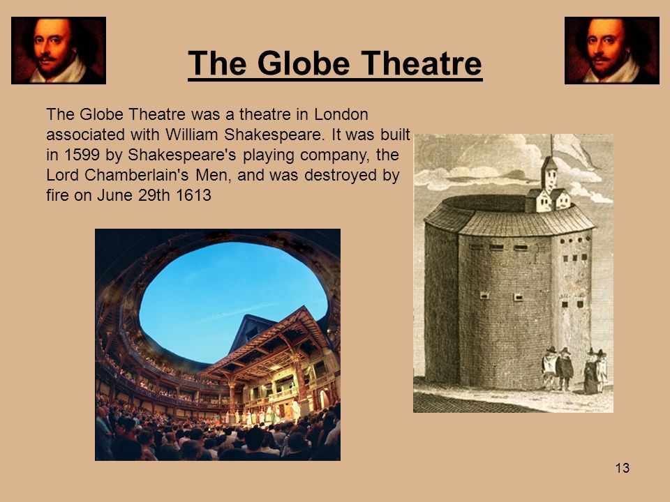 13 The Globe Theatre The Globe Theatre was a theatre in London associated with William Shakespeare. It was built in 1599 by Shakespeare's playing comp