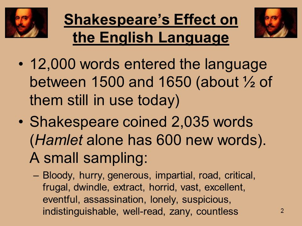 Shakespeares Effect on the English Language 12,000 words entered the language between 1500 and 1650 (about ½ of them still in use today) Shakespeare c