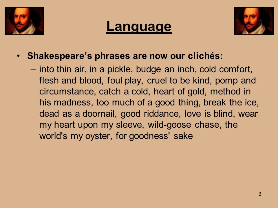 Language Shakespeares phrases are now our clichés: –into thin air, in a pickle, budge an inch, cold comfort, flesh and blood, foul play, cruel to be k