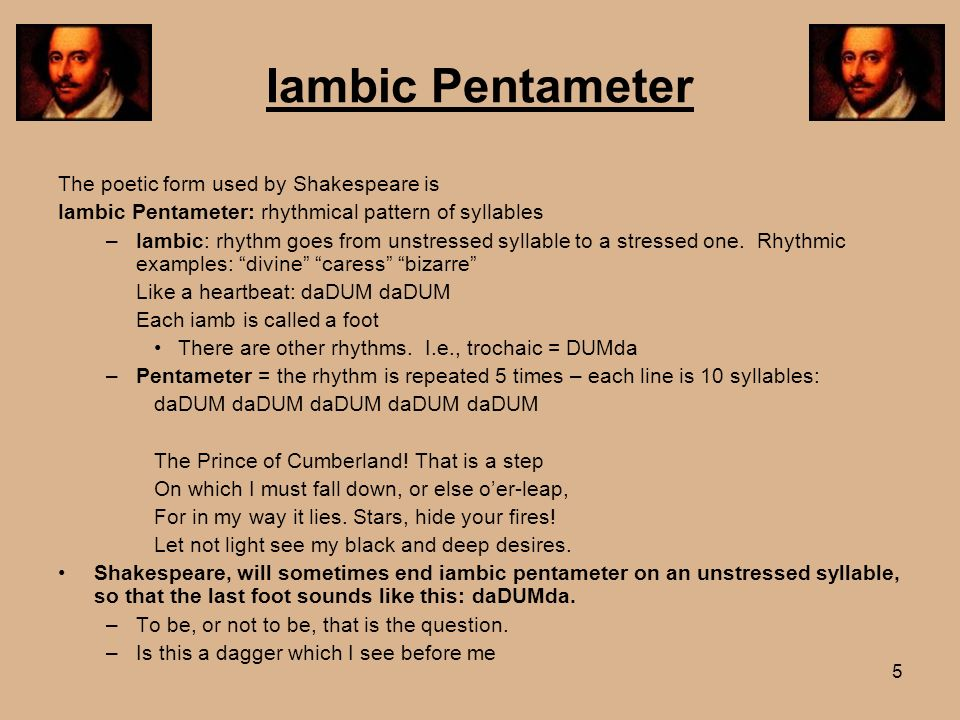 5 Iambic Pentameter The poetic form used by Shakespeare is Iambic Pentameter: rhythmical pattern of syllables –Iambic: rhythm goes from unstressed syl