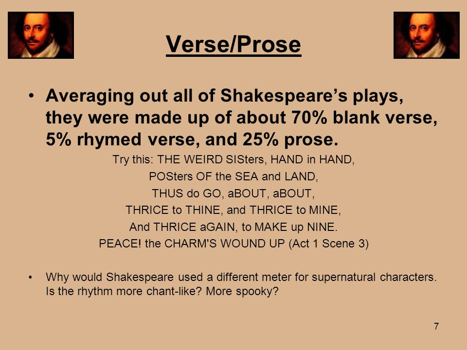 7 Verse/Prose Averaging out all of Shakespeares plays, they were made up of about 70% blank verse, 5% rhymed verse, and 25% prose. Try this: THE WEIRD