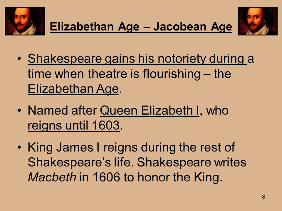 8 Elizabethan Age – Jacobean Age Shakespeare gains his notoriety during a time when theatre is flourishing – the Elizabethan Age. Named after Queen El