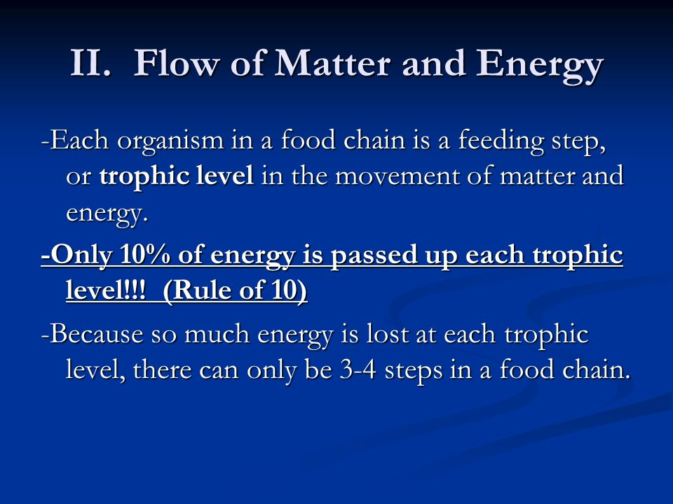 II. Flow of Matter and Energy -Each organism in a food chain is a feeding step, or trophic level in the movement of matter and energy. -Only 10% of en
