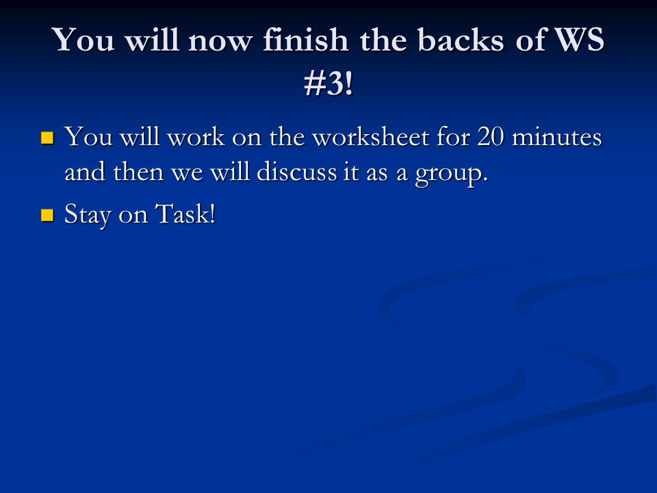 You will now finish the backs of WS #3! You will work on the worksheet for 20 minutes and then we will discuss it as a group. You will work on the wor
