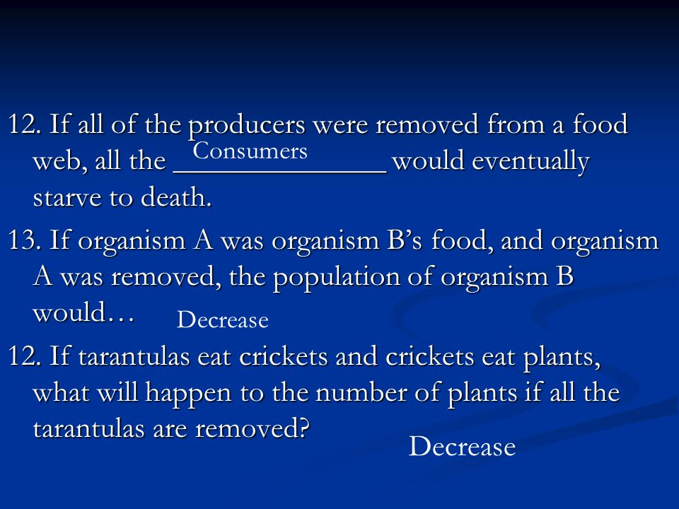 12. If all of the producers were removed from a food web, all the ______________ would eventually starve to death. 13. If organism A was organism Bs f