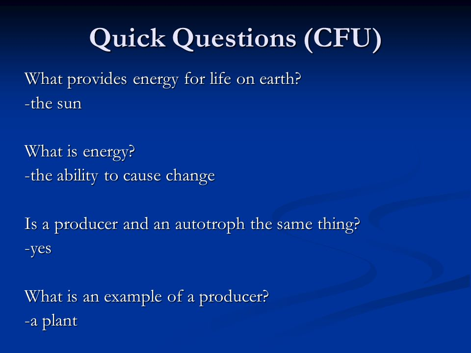 Quick Questions (CFU) What provides energy for life on earth? -the sun What is energy? -the ability to cause change Is a producer and an autotroph the