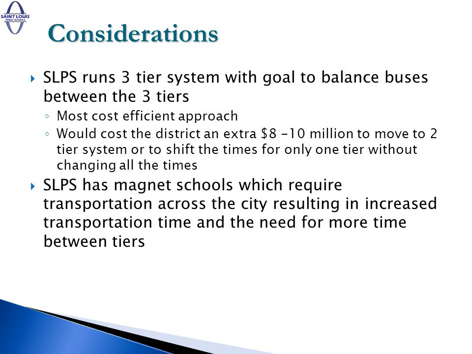 SLPS runs 3 tier system with goal to balance buses between the 3 tiers Most cost efficient approach Would cost the district an extra $8 -10 million to move to 2 tier system or to shift the times for only one tier without changing all the times SLPS has magnet schools which require transportation across the city resulting in increased transportation time and the need for more time between tiers Considerations