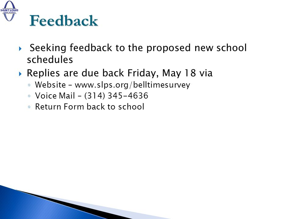 Seeking feedback to the proposed new school schedules Replies are due back Friday, May 18 via Website – www.slps.org/belltimesurvey Voice Mail – (314) 345-4636 Return Form back to school Feedback