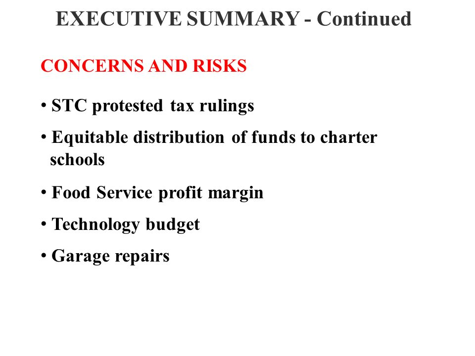 EXECUTIVE SUMMARY - Continued CONCERNS AND RISKS STC protested tax rulings Equitable distribution of funds to charter schools Food Service profit margin Technology budget Garage repairs