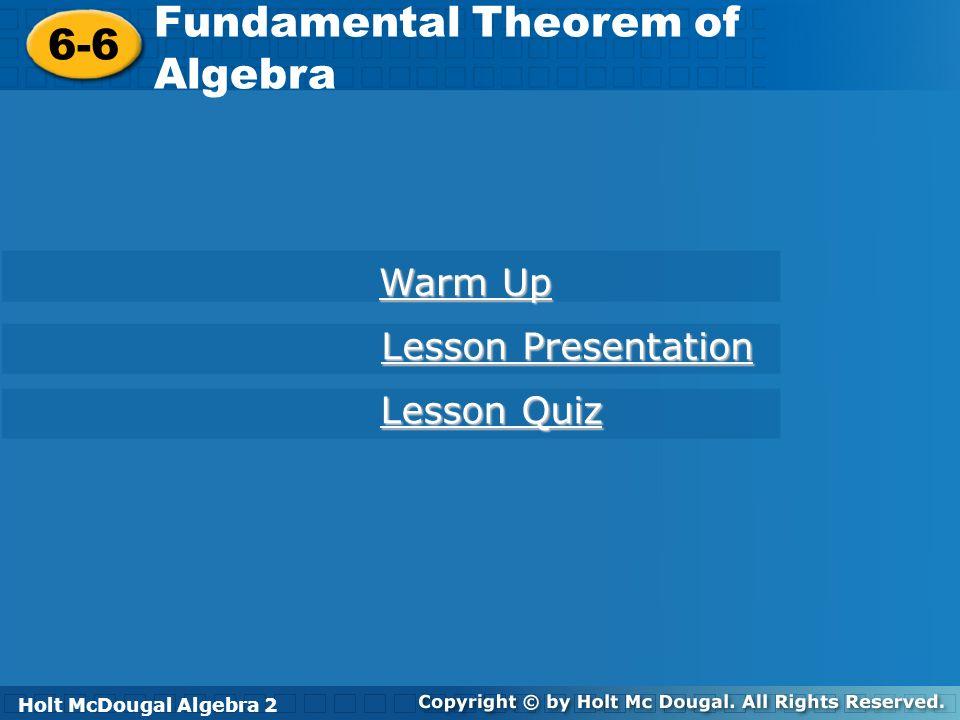 Holt McDougal Algebra 2 6-6 Fundamental Theorem of Algebra 6-6 Fundamental Theorem of Algebra Holt Algebra 2 Warm Up Warm Up Lesson Presentation Lesso