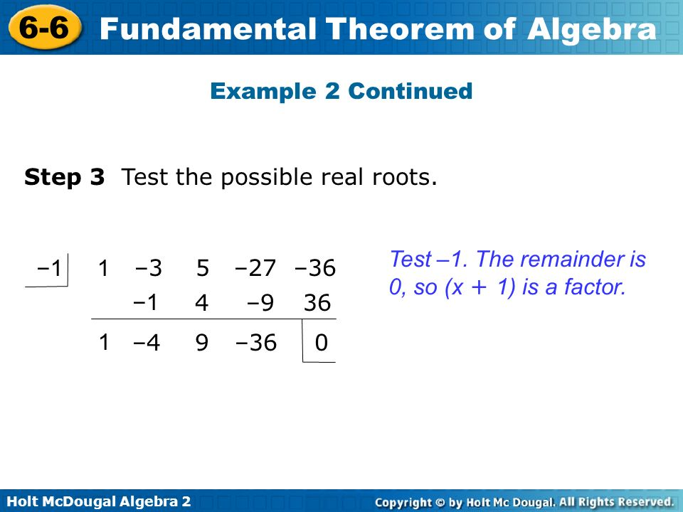 Holt McDougal Algebra 2 6-6 Fundamental Theorem of Algebra Example 2 Continued Test –1. The remainder is 0, so (x + 1) is a factor. Step 3 Test the po