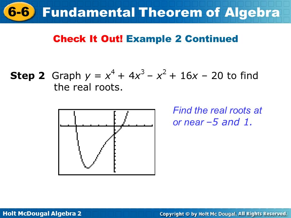 Holt McDougal Algebra 2 6-6 Fundamental Theorem of Algebra Find the real roots at or near –5 and 1. Step 2 Graph y = x 4 + 4x 3 – x 2 + 16x – 20 to fi