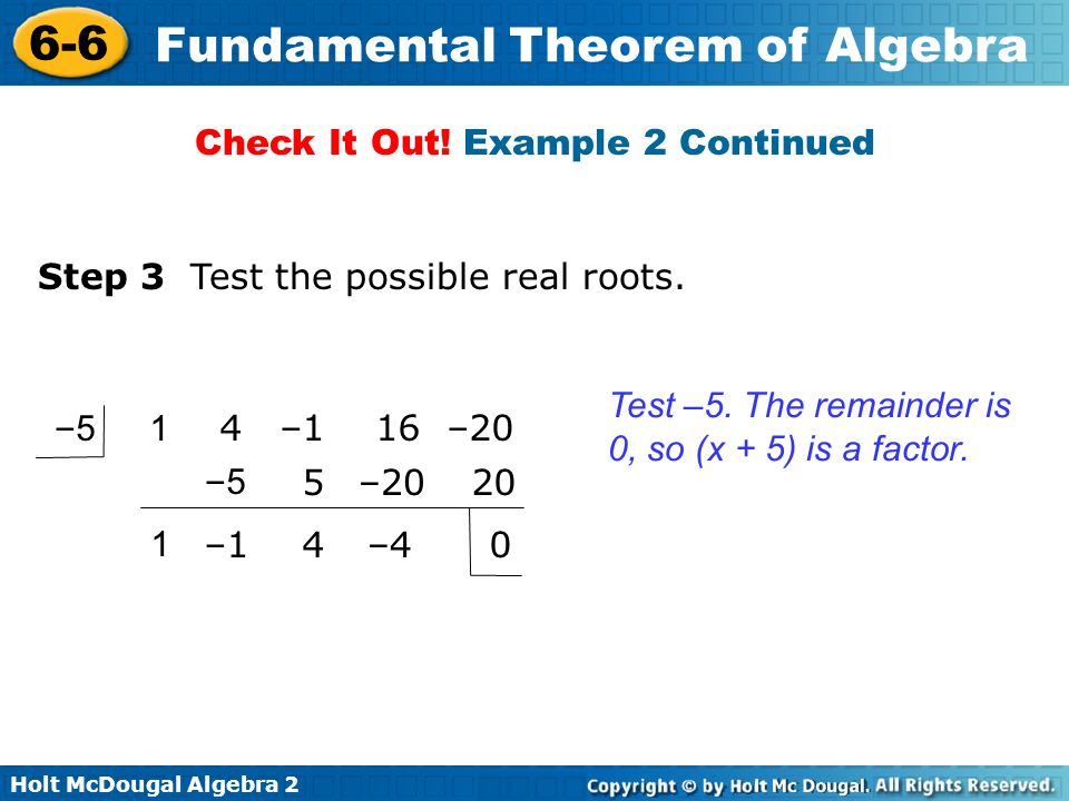 Holt McDougal Algebra 2 6-6 Fundamental Theorem of Algebra Test –5. The remainder is 0, so (x + 5) is a factor. Step 3 Test the possible real roots. C
