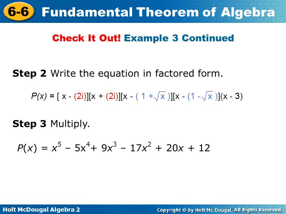 Holt McDougal Algebra 2 6-6 Fundamental Theorem of Algebra Step 2 Write the equation in factored form. Step 3 Multiply. P(x) = x 5 – 5x 4 + 9x 3 – 17x