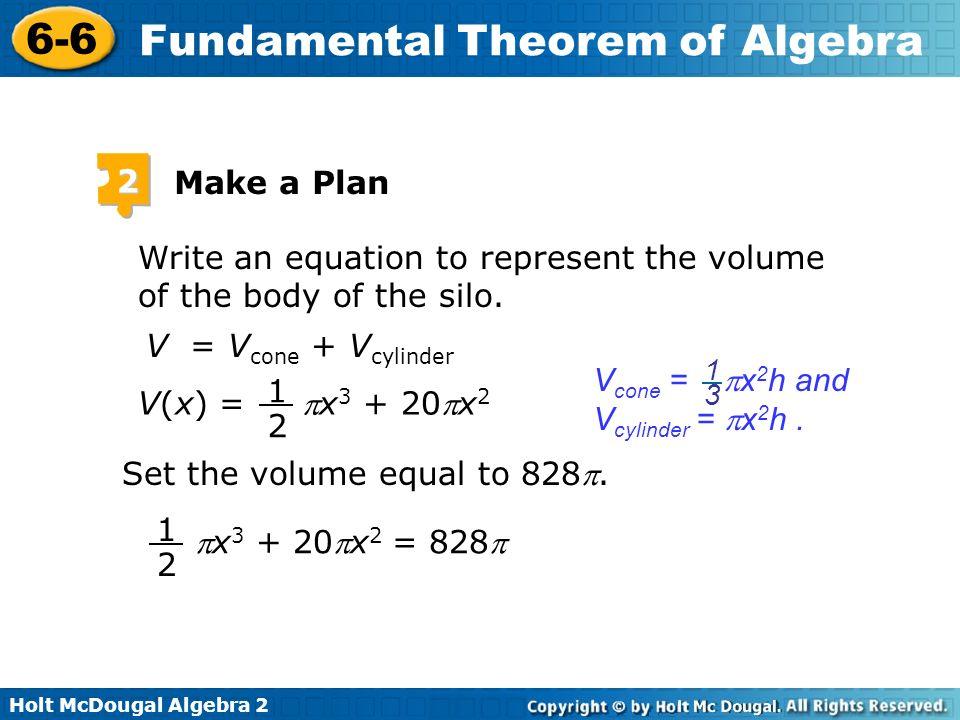Holt McDougal Algebra 2 6-6 Fundamental Theorem of Algebra 2 Make a Plan Write an equation to represent the volume of the body of the silo. V = V cone
