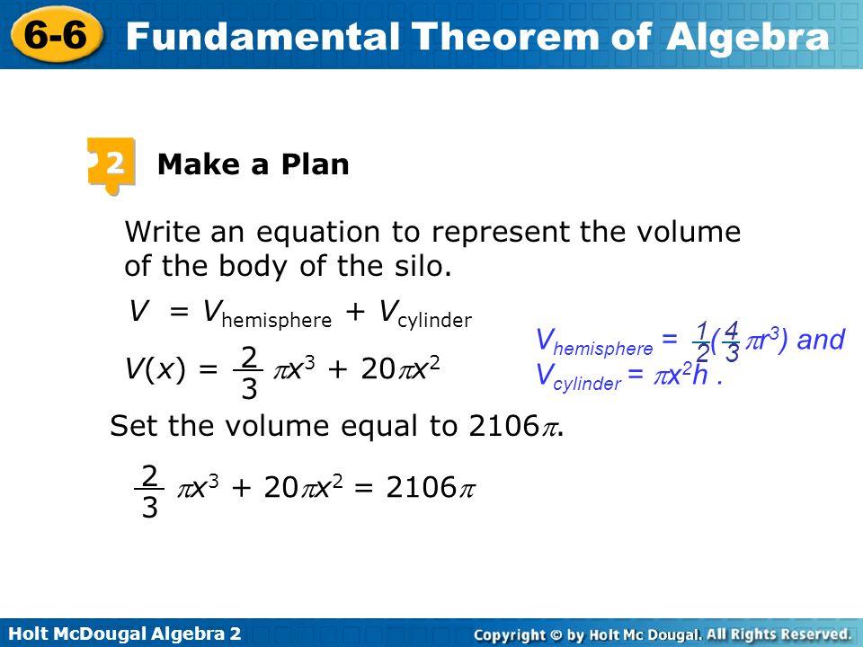Holt McDougal Algebra 2 6-6 Fundamental Theorem of Algebra 2 Make a Plan Write an equation to represent the volume of the body of the silo. V = V hemi