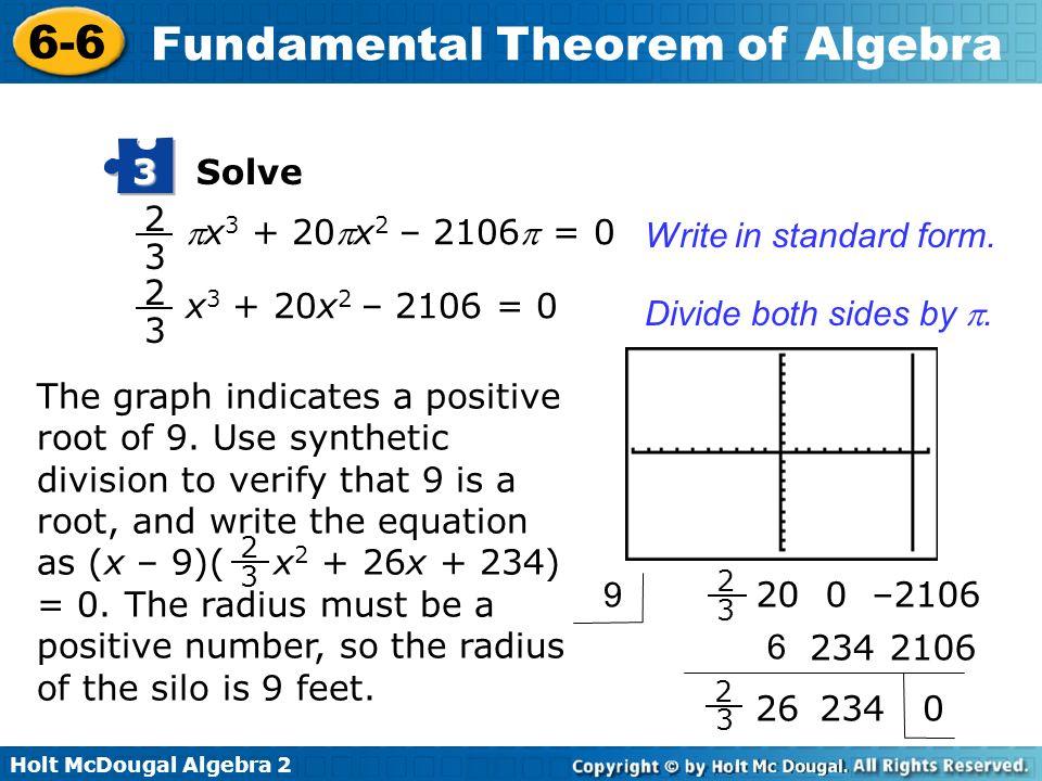 Holt McDougal Algebra 2 6-6 Fundamental Theorem of Algebra Solve 3 x 3 + 20x 2 – 2106 = 0 2 3 Write in standard form. Divide both sides by. x 3 + 20x