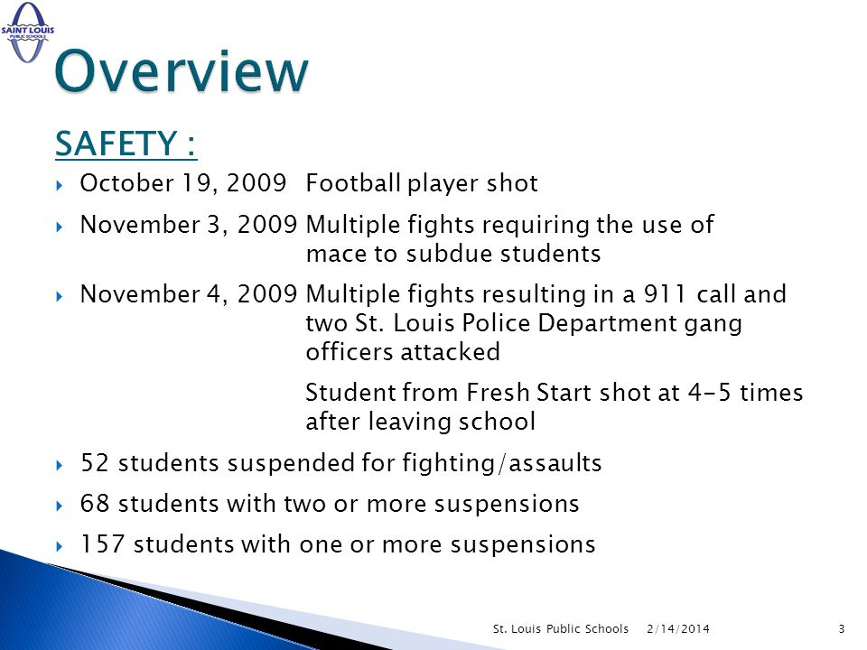 SAFETY : October 19, 2009Football player shot November 3, 2009Multiple fights requiring the use of mace to subdue students November 4, 2009Multiple fights resulting in a 911 call and two St.