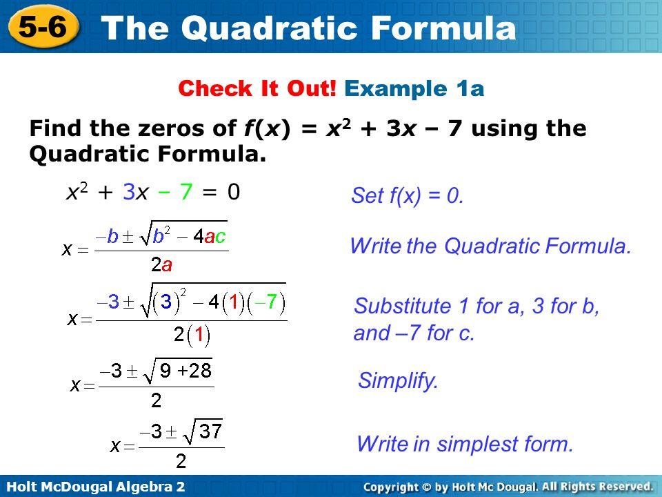 Holt McDougal Algebra 2 5-6 The Quadratic Formula Find the zeros of f(x) = x 2 + 3x – 7 using the Quadratic Formula. Set f(x) = 0. Write the Quadratic