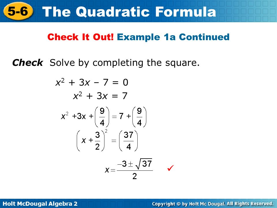 Holt McDougal Algebra 2 5-6 The Quadratic Formula Check Solve by completing the square. x 2 + 3x – 7 = 0 x 2 + 3x = 7 Check It Out! Example 1a Continu