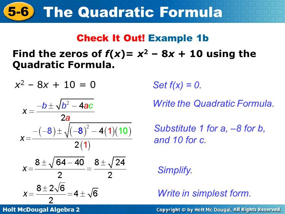 Holt McDougal Algebra 2 5-6 The Quadratic Formula Find the zeros of f(x)= x 2 – 8x + 10 using the Quadratic Formula. Set f(x) = 0. Write the Quadratic