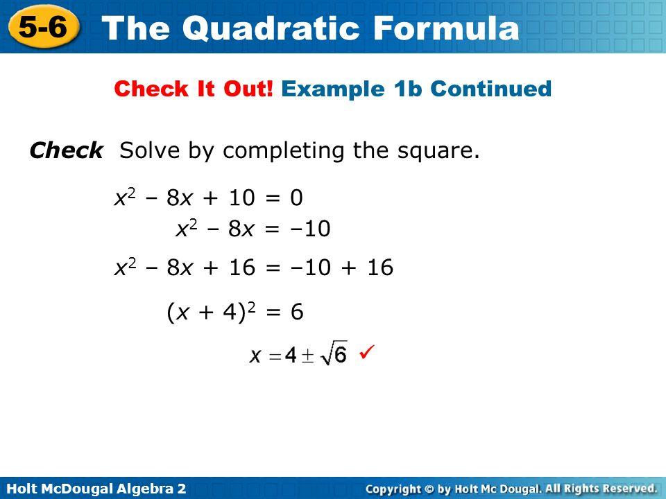 Holt McDougal Algebra 2 5-6 The Quadratic Formula Check Solve by completing the square. x 2 – 8x + 10 = 0 x 2 – 8x = –10 x 2 – 8x + 16 = –10 + 16 (x +