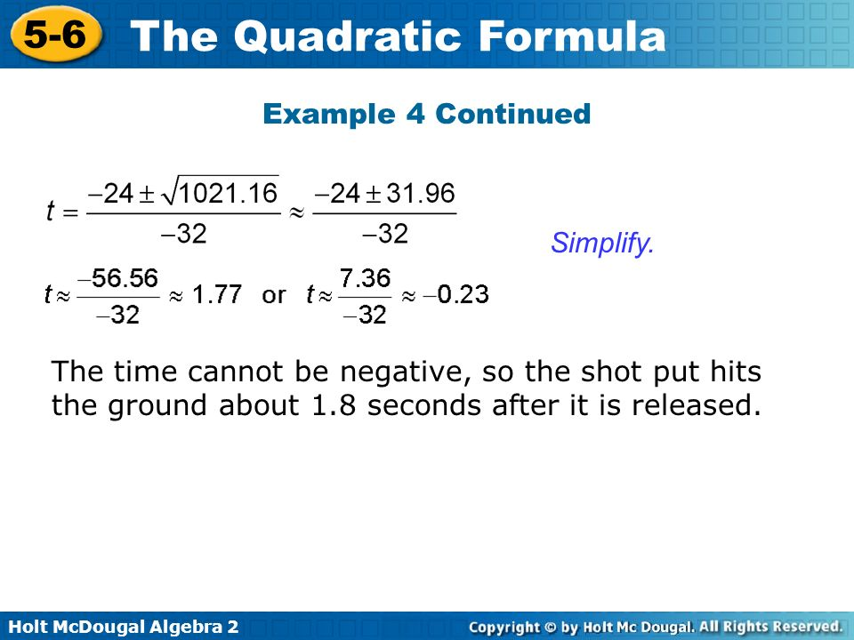 Holt McDougal Algebra 2 5-6 The Quadratic Formula Example 4 Continued Simplify. The time cannot be negative, so the shot put hits the ground about 1.8