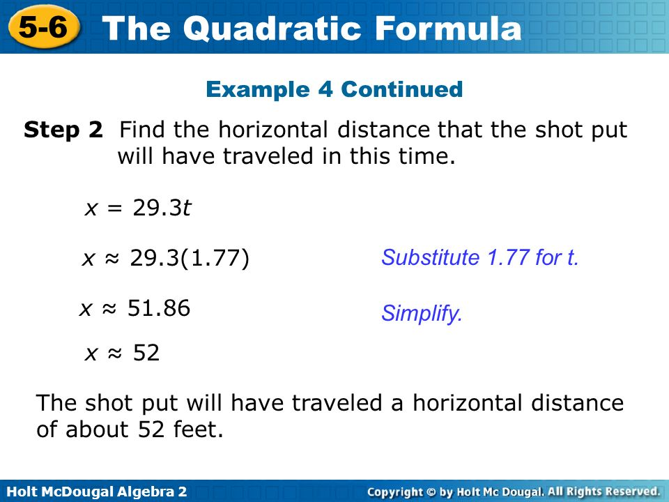 Holt McDougal Algebra 2 5-6 The Quadratic Formula Step 2 Find the horizontal distance that the shot put will have traveled in this time. x = 29.3t Exa