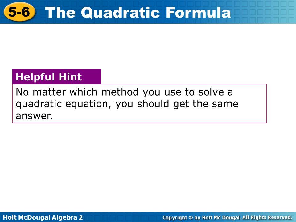 Holt McDougal Algebra 2 5-6 The Quadratic Formula No matter which method you use to solve a quadratic equation, you should get the same answer. Helpfu