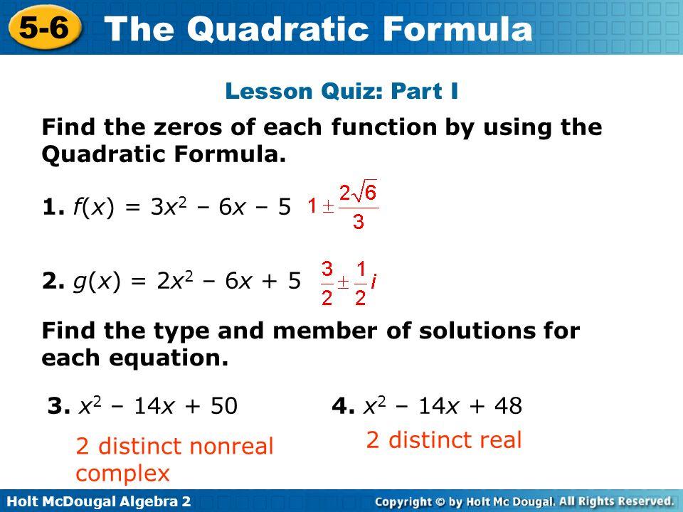 Holt McDougal Algebra 2 5-6 The Quadratic Formula Lesson Quiz: Part I Find the zeros of each function by using the Quadratic Formula. 1. f(x) = 3x 2 –