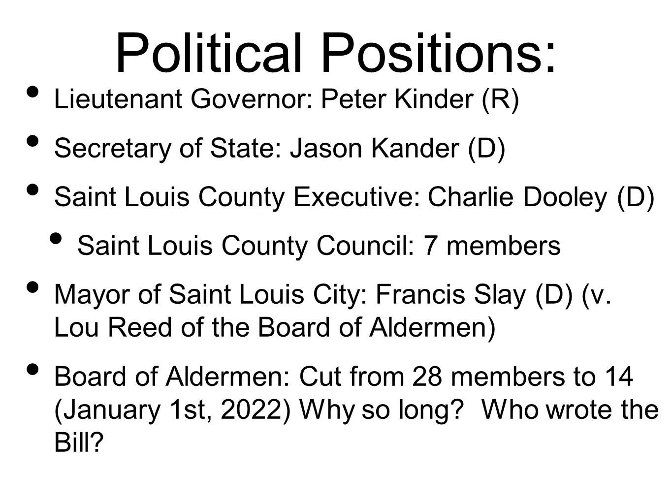 Political Positions: Lieutenant Governor: Peter Kinder (R) Secretary of State: Jason Kander (D) Saint Louis County Executive: Charlie Dooley (D) Saint Louis County Council: 7 members Mayor of Saint Louis City: Francis Slay (D) (v.
