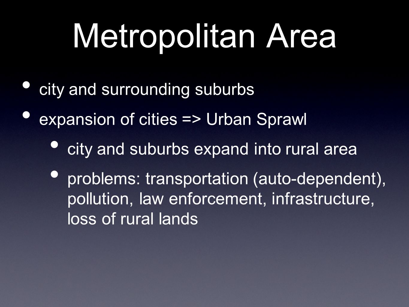 Metropolitan Area city and surrounding suburbs expansion of cities => Urban Sprawl city and suburbs expand into rural area problems: transportation (auto-dependent), pollution, law enforcement, infrastructure, loss of rural lands