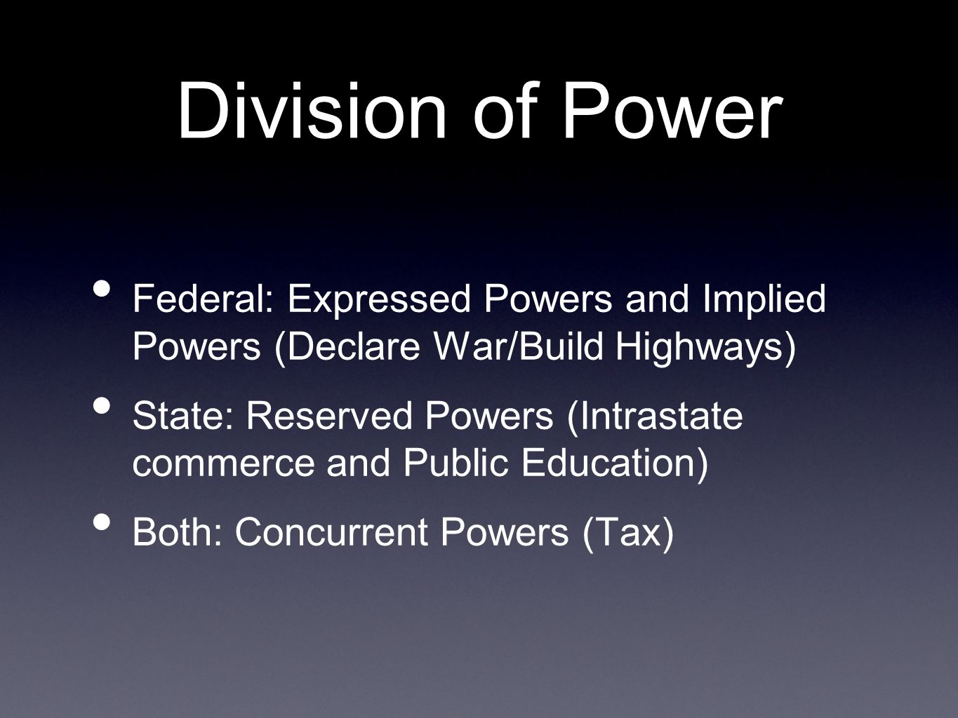 Division of Power Federal: Expressed Powers and Implied Powers (Declare War/Build Highways) State: Reserved Powers (Intrastate commerce and Public Education) Both: Concurrent Powers (Tax)