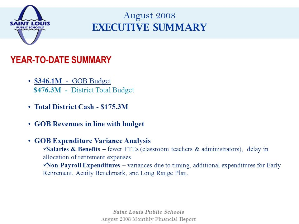 August 2008 EXECUTIVE SUMMARY Saint Louis Public Schools August 2008 Monthly Financial Report $346.1M - GOB Budget $476.3M - District Total Budget Total District Cash - $175.3M GOB Revenues in line with budget GOB Expenditure Variance Analysis Salaries & Benefits – fewer FTEs (classroom teachers & administrators), delay in allocation of retirement expenses.