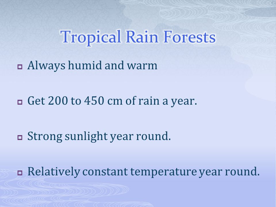 Always humid and warm Get 200 to 450 cm of rain a year. Strong sunlight year round. Relatively constant temperature year round.