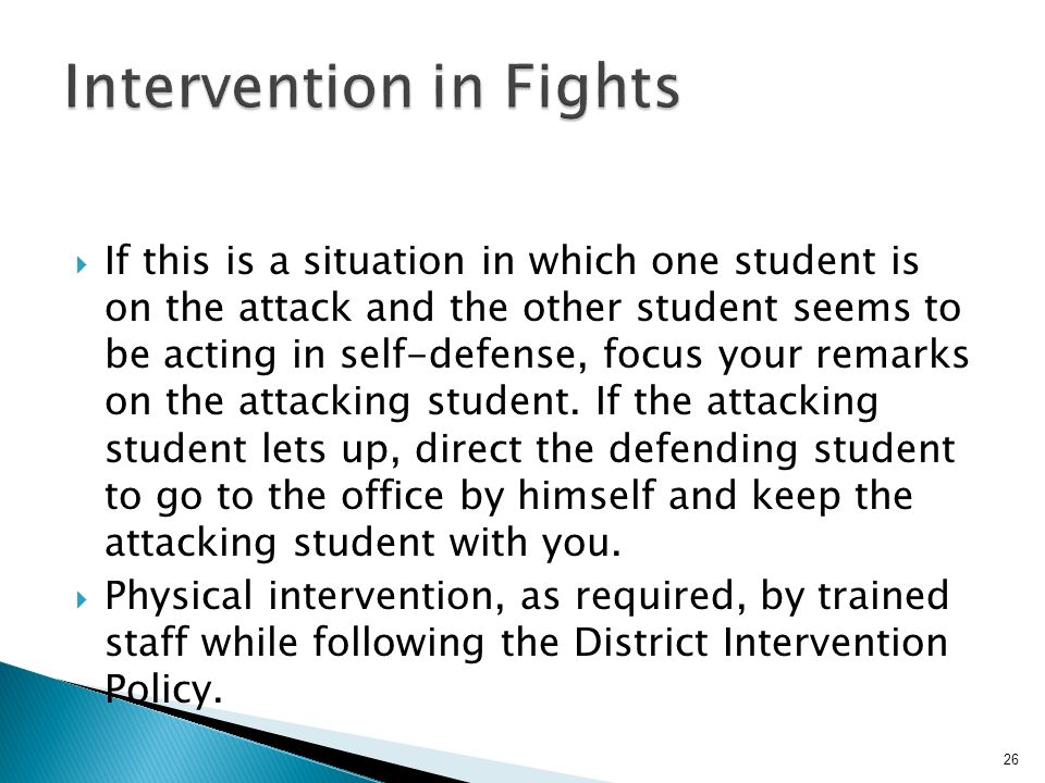 Assess the situation while continuing to calmly talk to the fighting students and while moving any dangerous objects out of their way (items that they could bump their heads on or which could be used as a weapon).