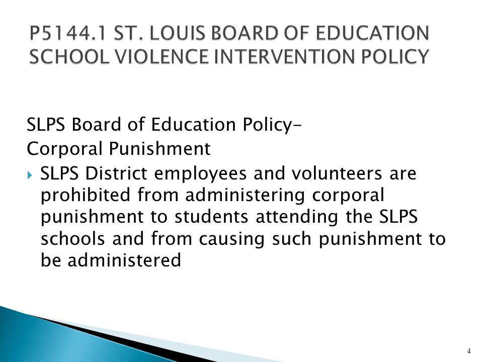 SLPS Board of Education Policy- Corporal Punishment SLPS District employees and volunteers are prohibited from administering corporal punishment to students attending the SLPS schools and from causing such punishment to be administered 4