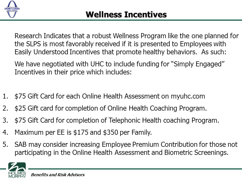 Benefits and Risk Advisors Wellness Incentives Research Indicates that a robust Wellness Program like the one planned for the SLPS is most favorably received if it is presented to Employees with Easily Understood Incentives that promote healthy behaviors.